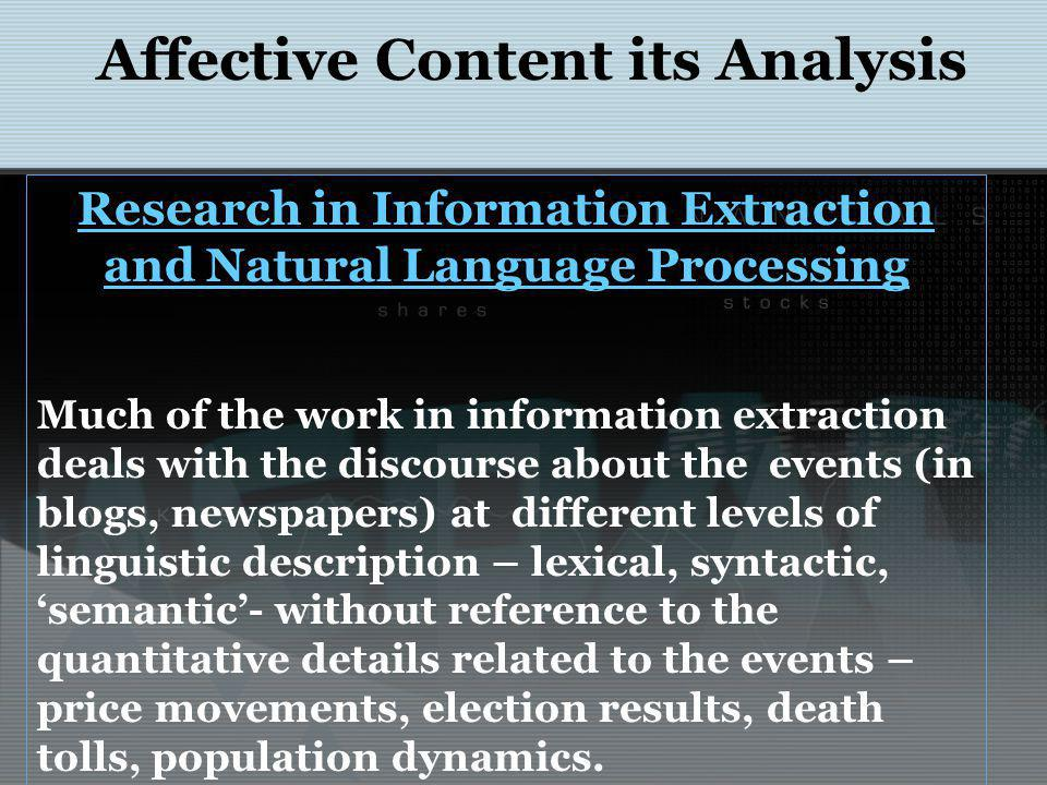 Affective Content its Analysis Research in Information Extraction and Natural Language Processing Much of the work in information extraction deals with the discourse about the events (in blogs, newspapers) at different levels of linguistic description – lexical, syntactic, semantic- without reference to the quantitative details related to the events – price movements, election results, death tolls, population dynamics.