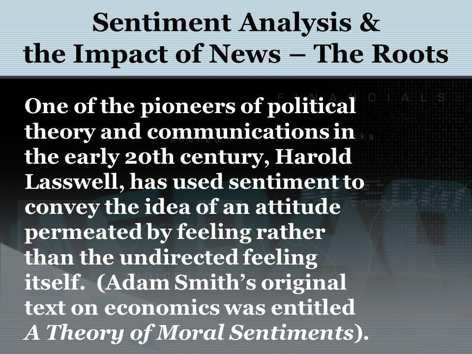 Sentiment Analysis & the Impact of News – The Roots One of the pioneers of political theory and communications in the early 20th century, Harold Lasswell, has used sentiment to convey the idea of an attitude permeated by feeling rather than the undirected feeling itself.