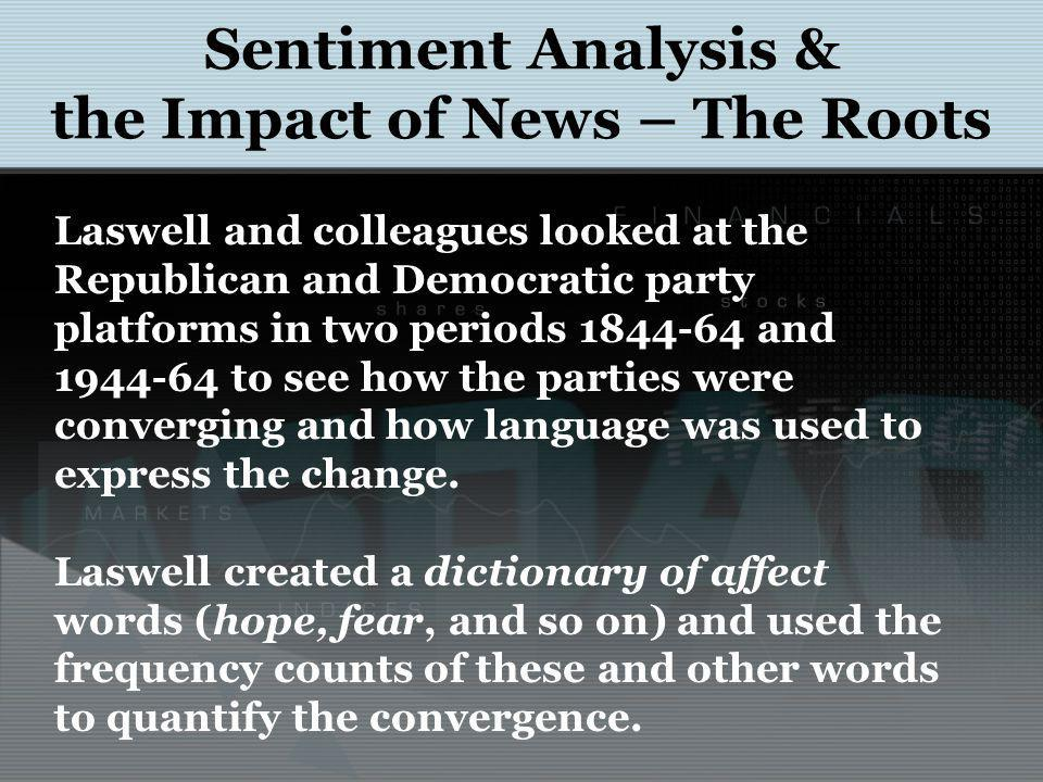 Sentiment Analysis & the Impact of News – The Roots Laswell and colleagues looked at the Republican and Democratic party platforms in two periods 1844-64 and 1944-64 to see how the parties were converging and how language was used to express the change.