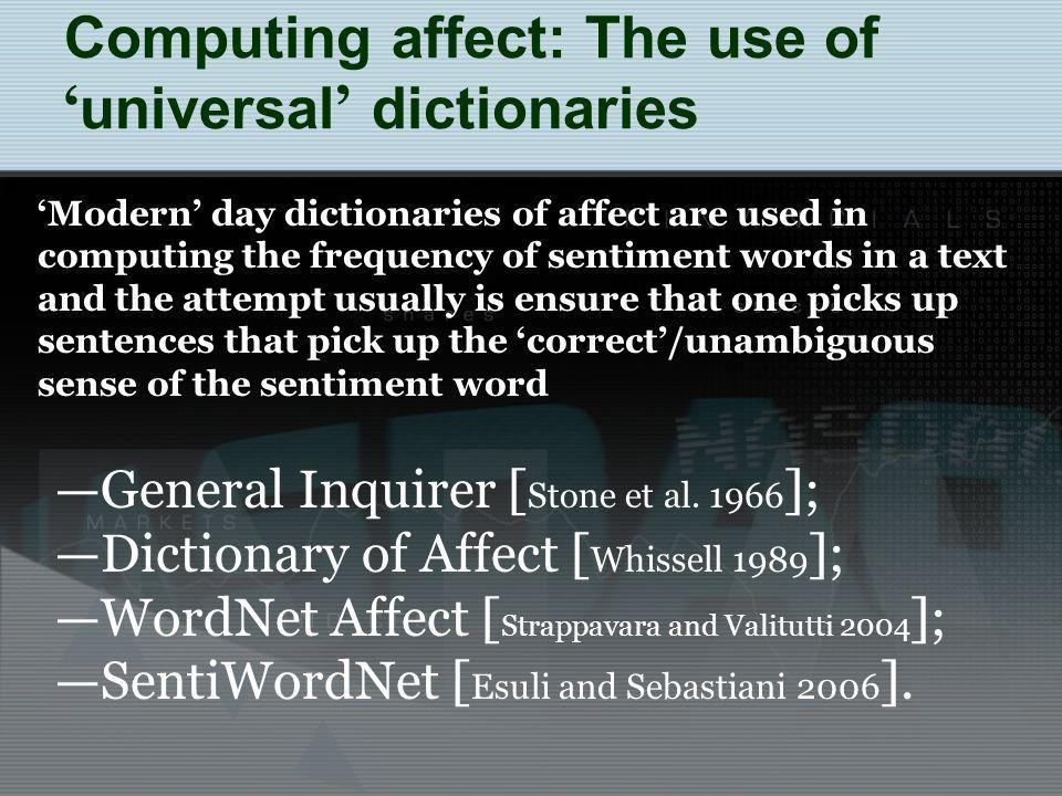 Computing affect: The use of universal dictionaries Modern day dictionaries of affect are used in computing the frequency of sentiment words in a text and the attempt usually is ensure that one picks up sentences that pick up the correct/unambiguous sense of the sentiment word General Inquirer [ Stone et al.