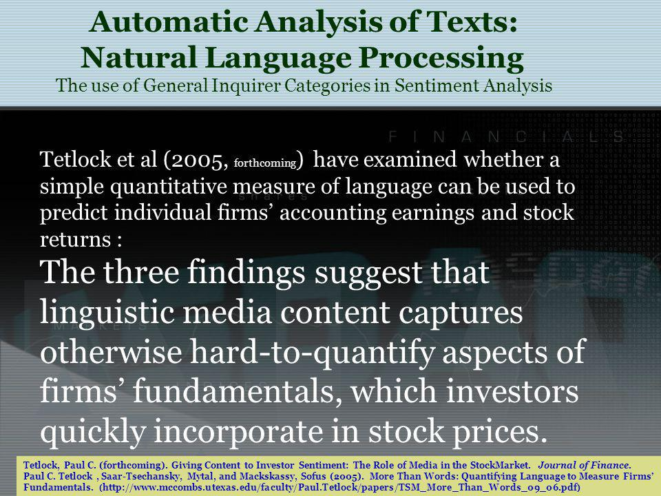 Tetlock et al (2005, forthcoming ) have examined whether a simple quantitative measure of language can be used to predict individual firms accounting earnings and stock returns : The three findings suggest that linguistic media content captures otherwise hard-to-quantify aspects of firms fundamentals, which investors quickly incorporate in stock prices.