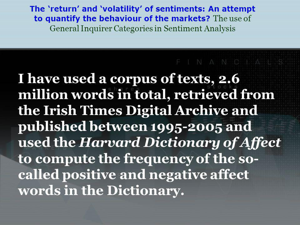 I have used a corpus of texts, 2.6 million words in total, retrieved from the Irish Times Digital Archive and published between 1995-2005 and used the Harvard Dictionary of Affect to compute the frequency of the so- called positive and negative affect words in the Dictionary.
