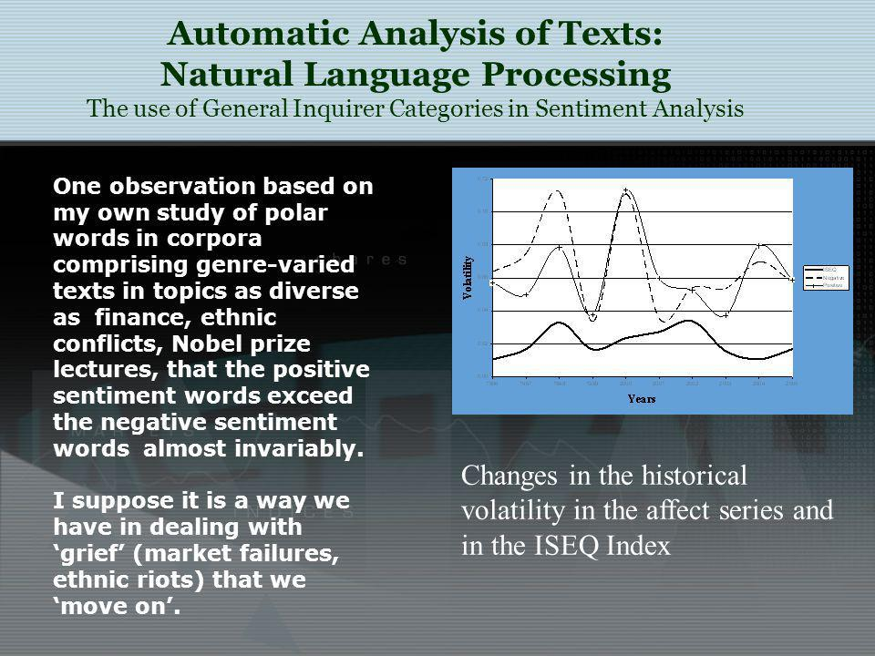 Automatic Analysis of Texts: Natural Language Processing The use of General Inquirer Categories in Sentiment Analysis Changes in the historical volatility in the affect series and in the ISEQ Index One observation based on my own study of polar words in corpora comprising genre-varied texts in topics as diverse as finance, ethnic conflicts, Nobel prize lectures, that the positive sentiment words exceed the negative sentiment words almost invariably.