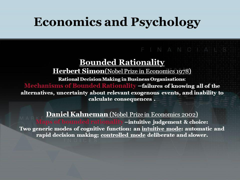 Economics and Psychology Bounded Rationality Herbert Simon( Nobel Prize in Economics 1978 ) Rational Decision Making in Business Organisations: Mechanisms of Bounded Rationality – failures of knowing all of the alternatives, uncertainty about relevant exogenous events, and inability to calculate consequences.