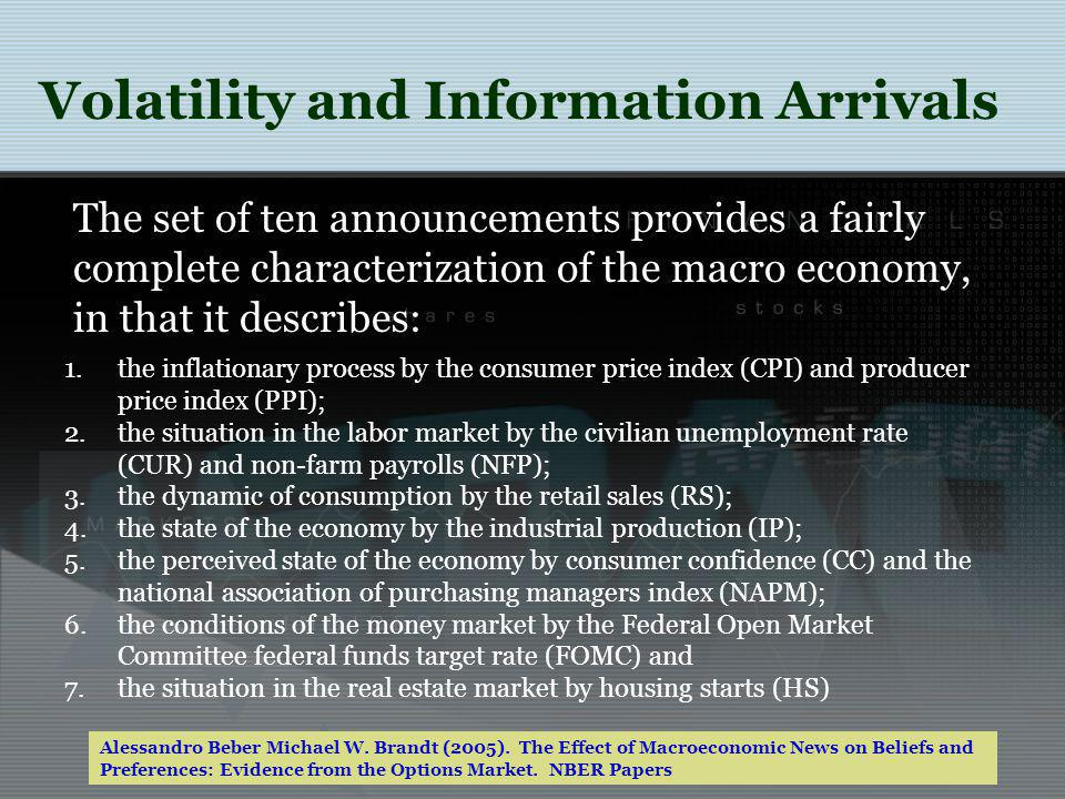 1.the inflationary process by the consumer price index (CPI) and producer price index (PPI); 2.the situation in the labor market by the civilian unemployment rate (CUR) and non-farm payrolls (NFP); 3.the dynamic of consumption by the retail sales (RS); 4.the state of the economy by the industrial production (IP); 5.the perceived state of the economy by consumer confidence (CC) and the national association of purchasing managers index (NAPM); 6.the conditions of the money market by the Federal Open Market Committee federal funds target rate (FOMC) and 7.the situation in the real estate market by housing starts (HS) The set of ten announcements provides a fairly complete characterization of the macro economy, in that it describes: Alessandro Beber Michael W.