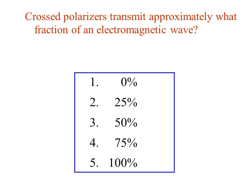 Crossed polarizers transmit approximately what fraction of an electromagnetic wave? 1. 0% 2. 25% 3. 50% 4. 75% 5. 100%