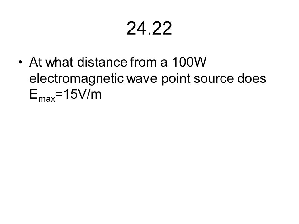 24.22 At what distance from a 100W electromagnetic wave point source does E max =15V/m