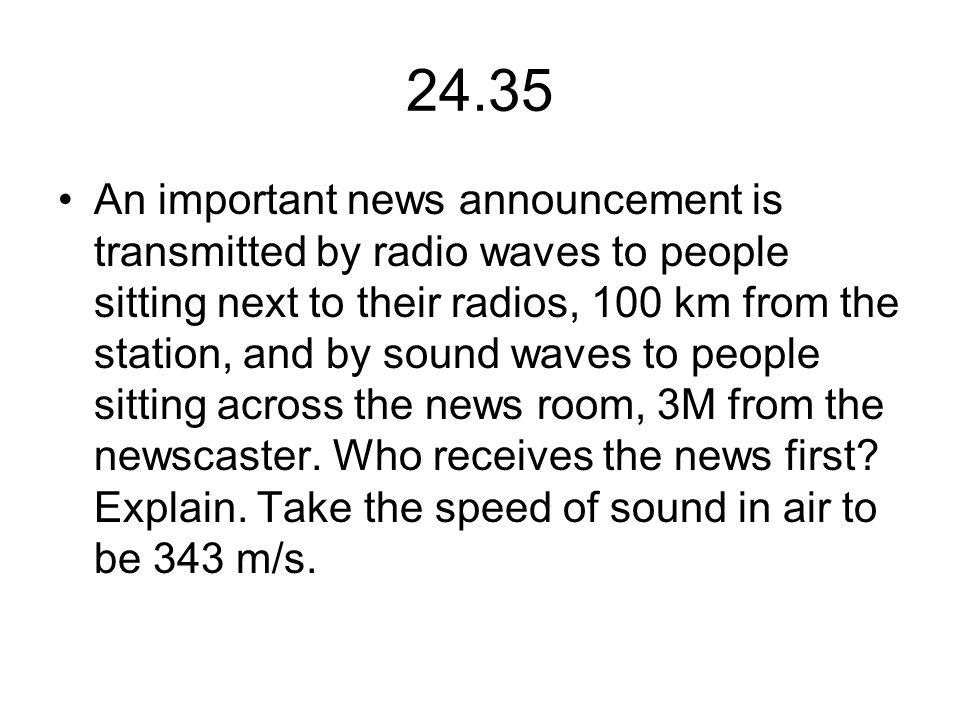 24.35 An important news announcement is transmitted by radio waves to people sitting next to their radios, 100 km from the station, and by sound waves