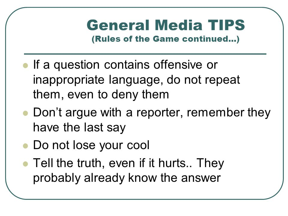 General Media TIPS (Rules of the Game continued...) Never say No comment, do say, I dont know, but I will find out, or Im sorry, but I cannot discuss