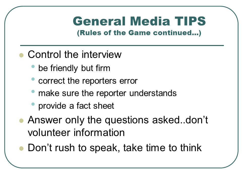 General Media TIPS (Rules of the Game continued...) If a question contains offensive or inappropriate language, do not repeat them, even to deny them