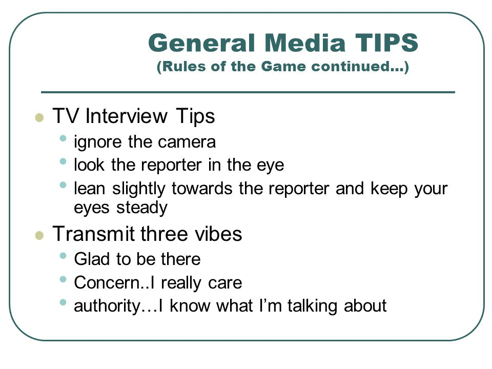 General Media TIPS (Rules of the Game continued...) Control the interview be friendly but firm correct the reporters error make sure the reporter unde