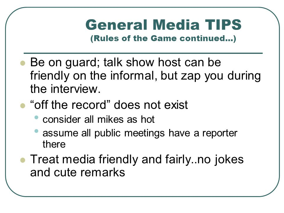 General Media TIPS (Rules of the Game continued...) TV Interview Tips ignore the camera look the reporter in the eye lean slightly towards the reporte