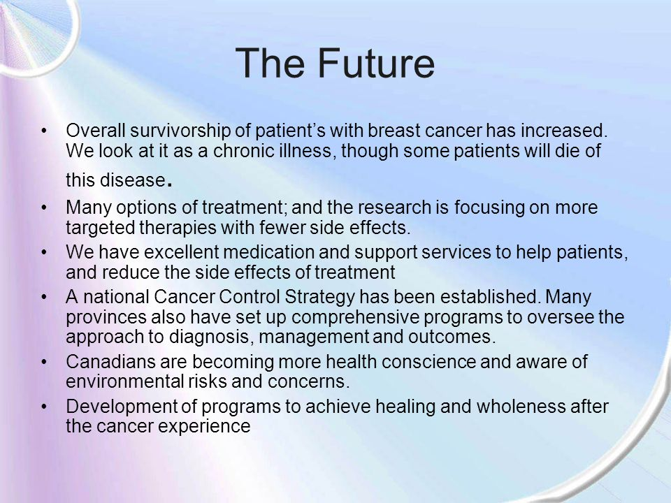 The Future Overall survivorship of patients with breast cancer has increased. We look at it as a chronic illness, though some patients will die of thi