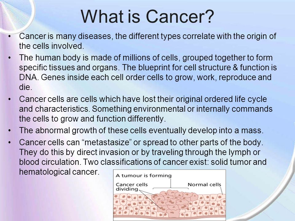 What is Cancer? Cancer is many diseases, the different types correlate with the origin of the cells involved. The human body is made of millions of ce