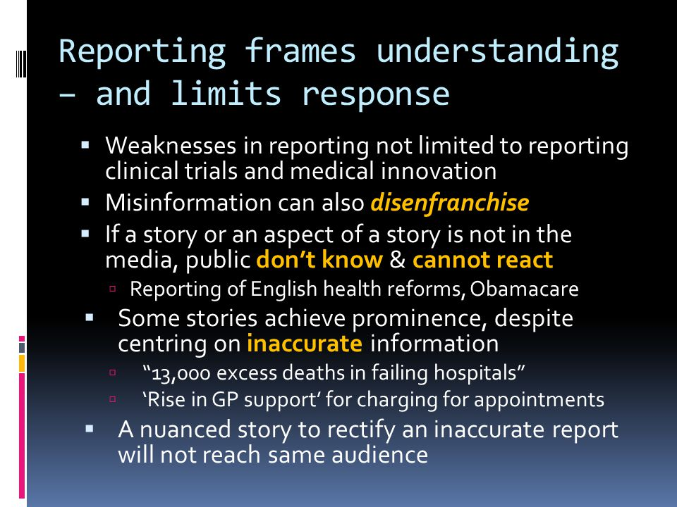 Reporting frames understanding – and limits response Weaknesses in reporting not limited to reporting clinical trials and medical innovation Misinformation can also disenfranchise If a story or an aspect of a story is not in the media, public dont know & cannot react Reporting of English health reforms, Obamacare Some stories achieve prominence, despite centring on inaccurate information 13,000 excess deaths in failing hospitals Rise in GP support for charging for appointments A nuanced story to rectify an inaccurate report will not reach same audience
