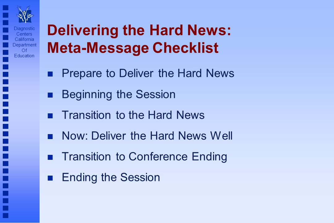 Diagnostic Centers California Department Of Education n Prepare to Deliver the Hard News n Beginning the Session n Transition to the Hard News n Now: Deliver the Hard News Well n Transition to Conference Ending n Ending the Session Delivering the Hard News: Meta-Message Checklist