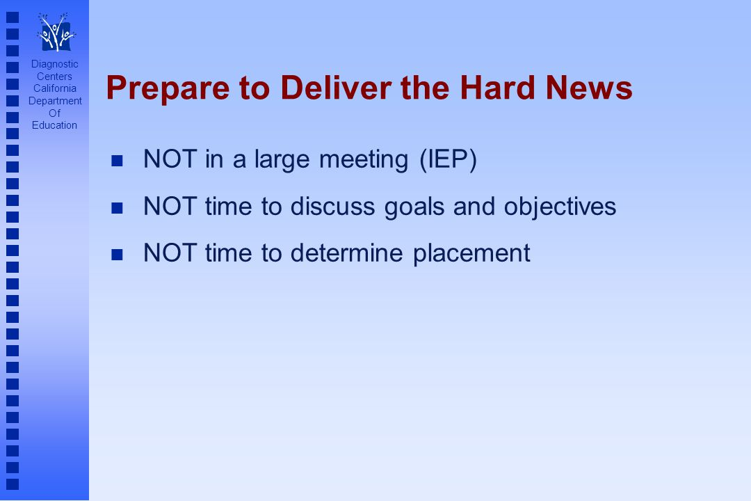 Diagnostic Centers California Department Of Education Prepare to Deliver the Hard News n NOT in a large meeting (IEP) n NOT time to discuss goals and objectives n NOT time to determine placement