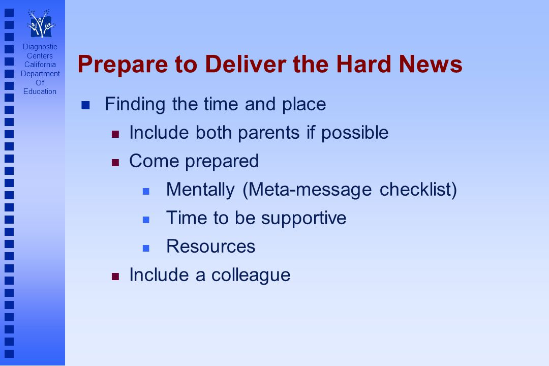Diagnostic Centers California Department Of Education Prepare to Deliver the Hard News n Finding the time and place n Include both parents if possible n Come prepared n Mentally (Meta-message checklist) n Time to be supportive n Resources n Include a colleague