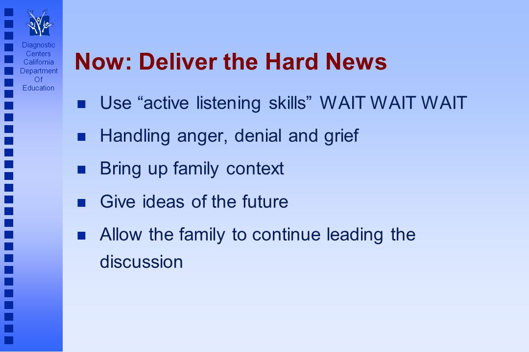 Diagnostic Centers California Department Of Education Now: Deliver the Hard News n Use active listening skills WAIT WAIT WAIT n Handling anger, denial