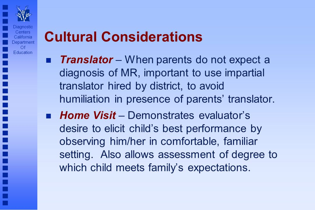 Diagnostic Centers California Department Of Education Cultural Considerations n Translator – When parents do not expect a diagnosis of MR, important to use impartial translator hired by district, to avoid humiliation in presence of parents translator.