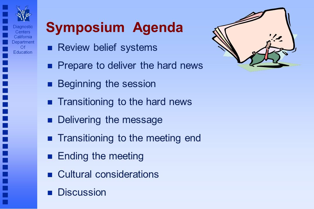 Diagnostic Centers California Department Of Education Symposium Agenda Review belief systems Prepare to deliver the hard news Beginning the session Transitioning to the hard news Delivering the message Transitioning to the meeting end Ending the meeting Cultural considerations Discussion