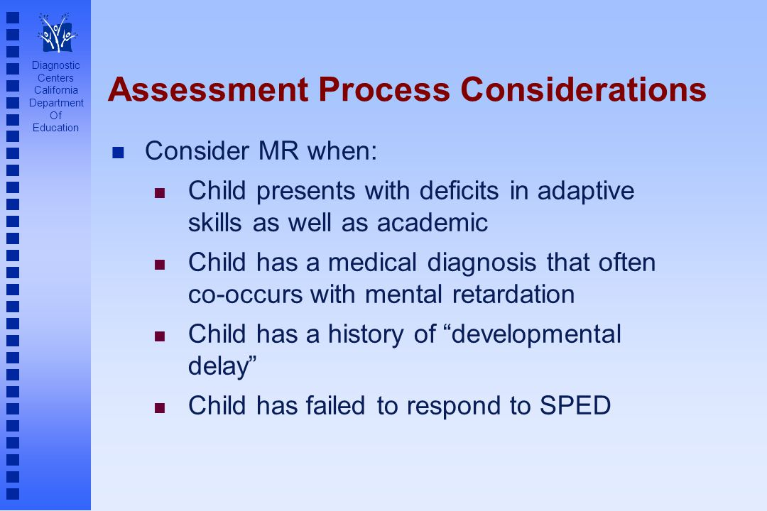 Diagnostic Centers California Department Of Education Assessment Process Considerations n Consider MR when: n Child presents with deficits in adaptive skills as well as academic n Child has a medical diagnosis that often co-occurs with mental retardation n Child has a history of developmental delay n Child has failed to respond to SPED