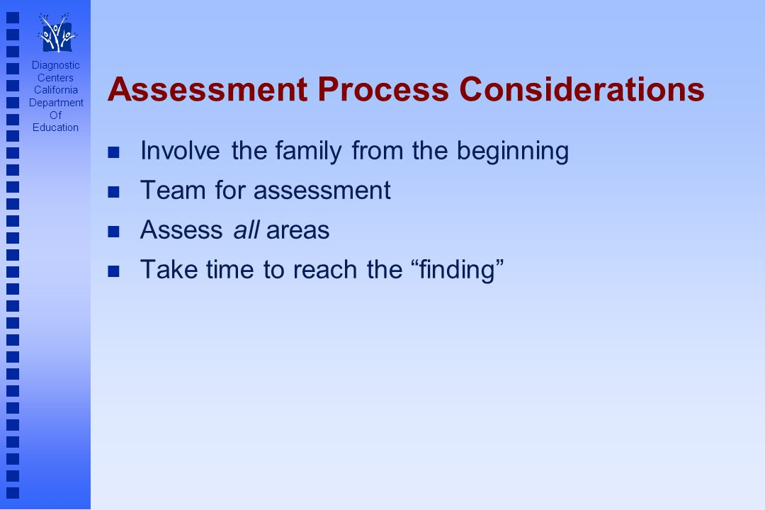 Diagnostic Centers California Department Of Education Assessment Process Considerations n Involve the family from the beginning n Team for assessment n Assess all areas n Take time to reach the finding