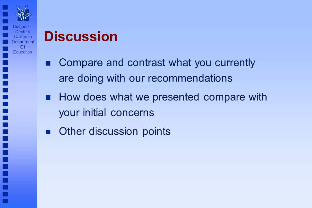 Diagnostic Centers California Department Of Education Discussion n Compare and contrast what you currently are doing with our recommendations n How does what we presented compare with your initial concerns n Other discussion points