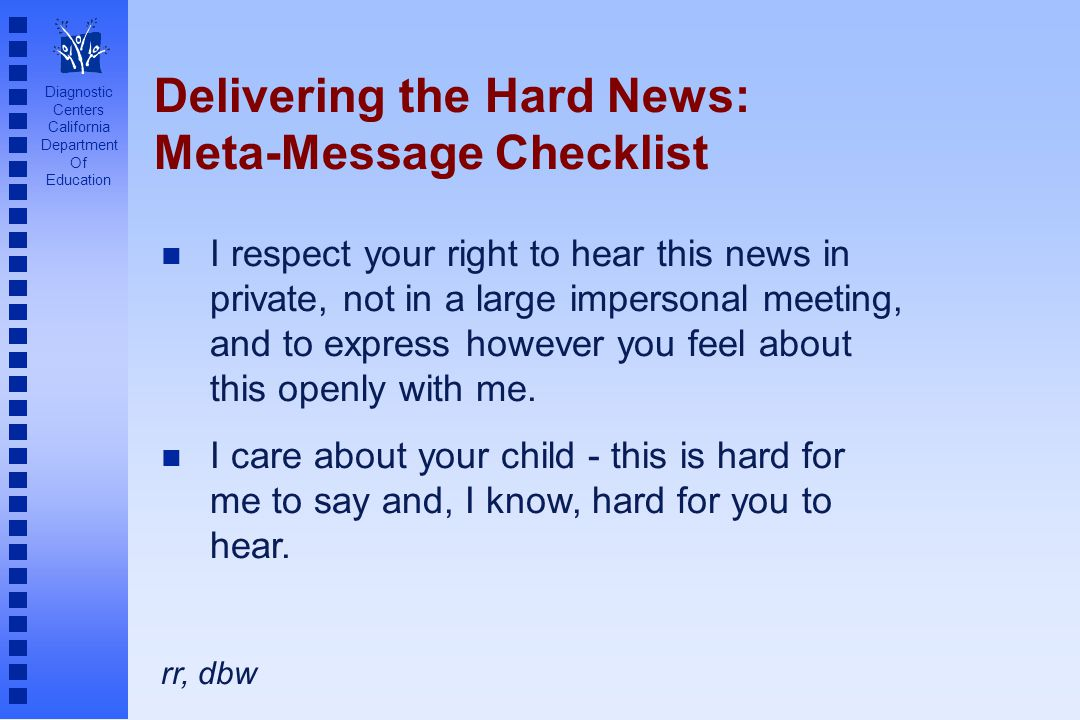 Diagnostic Centers California Department Of Education Delivering the Hard News: Meta-Message Checklist I respect your right to hear this news in private, not in a large impersonal meeting, and to express however you feel about this openly with me.