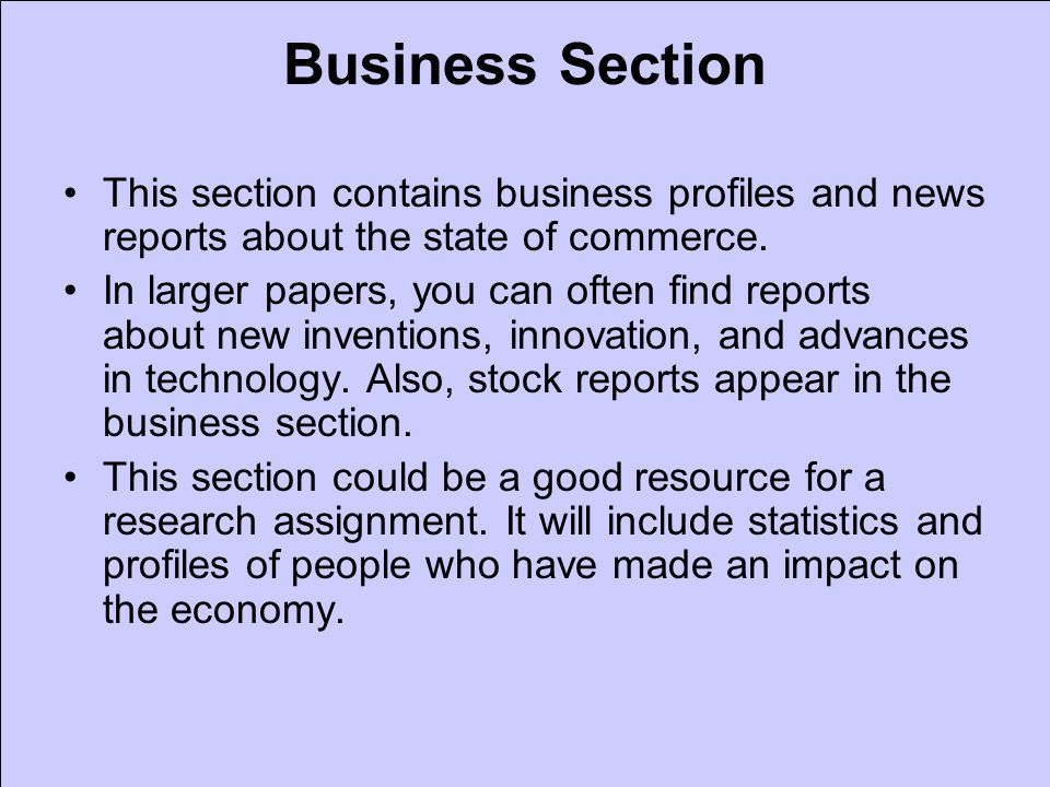 Business Section This section contains business profiles and news reports about the state of commerce. In larger papers, you can often find reports ab