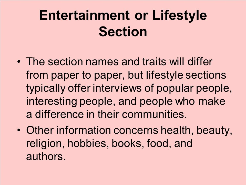 Entertainment or Lifestyle Section The section names and traits will differ from paper to paper, but lifestyle sections typically offer interviews of popular people, interesting people, and people who make a difference in their communities.