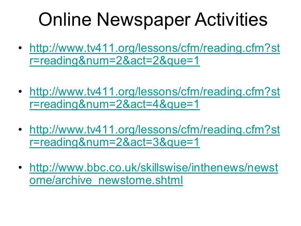 Online Newspaper Activities http://www.tv411.org/lessons/cfm/reading.cfm?st r=reading&num=2&act=2&que=1http://www.tv411.org/lessons/cfm/reading.cfm?st r=reading&num=2&act=2&que=1 http://www.tv411.org/lessons/cfm/reading.cfm?st r=reading&num=2&act=4&que=1http://www.tv411.org/lessons/cfm/reading.cfm?st r=reading&num=2&act=4&que=1 http://www.tv411.org/lessons/cfm/reading.cfm?st r=reading&num=2&act=3&que=1http://www.tv411.org/lessons/cfm/reading.cfm?st r=reading&num=2&act=3&que=1 http://www.bbc.co.uk/skillswise/inthenews/newst ome/archive_newstome.shtmlhttp://www.bbc.co.uk/skillswise/inthenews/newst ome/archive_newstome.shtml