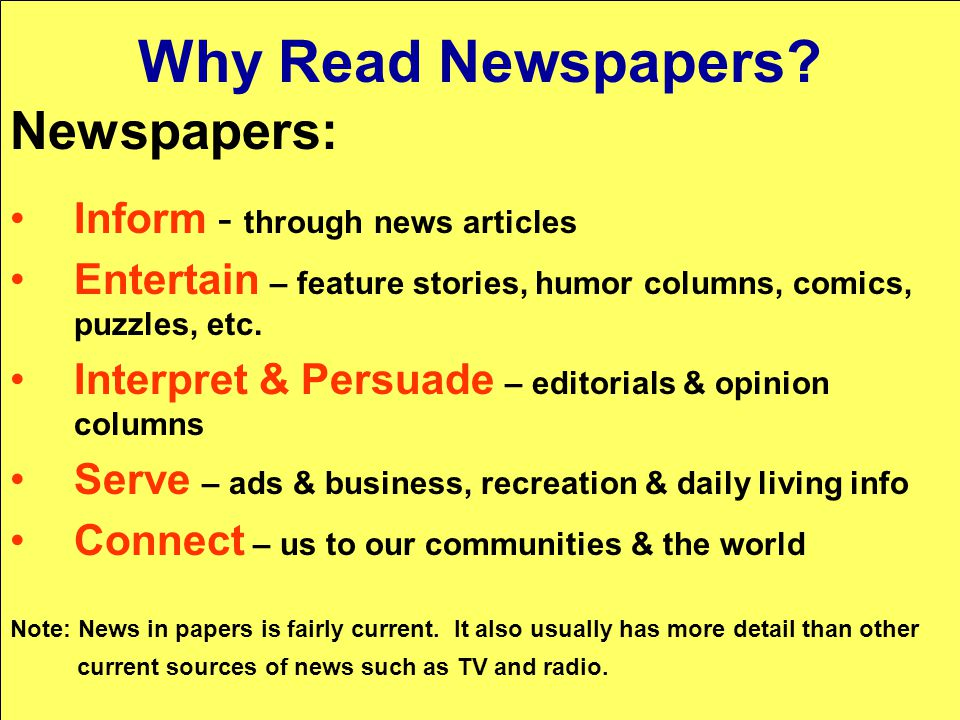 Why Read Newspapers? Newspapers: Inform - through news articles Entertain – feature stories, humor columns, comics, puzzles, etc. Interpret & Persuade