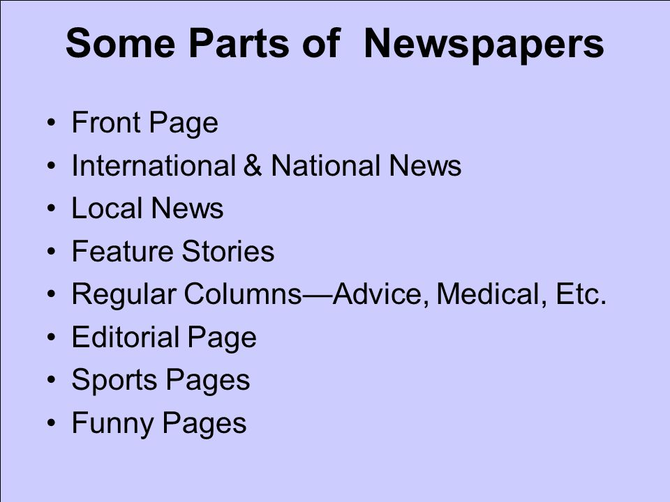 Some Parts of Newspapers Front Page International & National News Local News Feature Stories Regular ColumnsAdvice, Medical, Etc. Editorial Page Sport