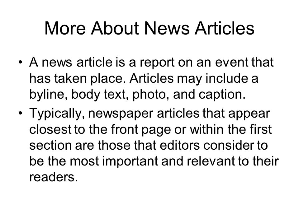 More About News Articles A news article is a report on an event that has taken place. Articles may include a byline, body text, photo, and caption. Ty