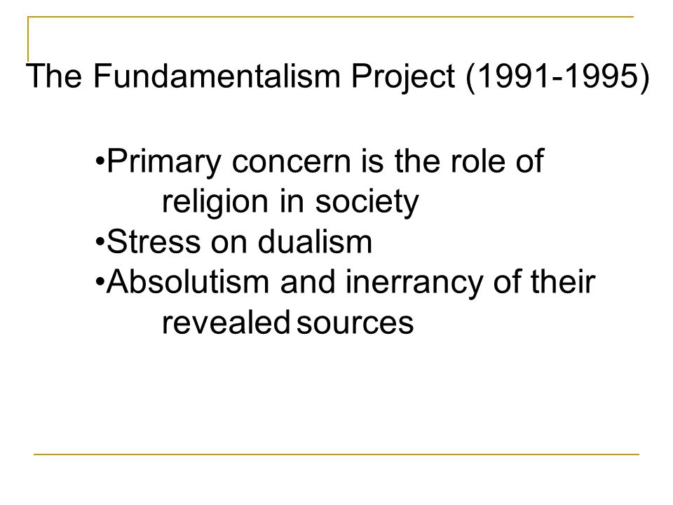 Primary concern is the role of religion in society Stress on dualism Absolutism and inerrancy of their revealedsources The Fundamentalism Project (199