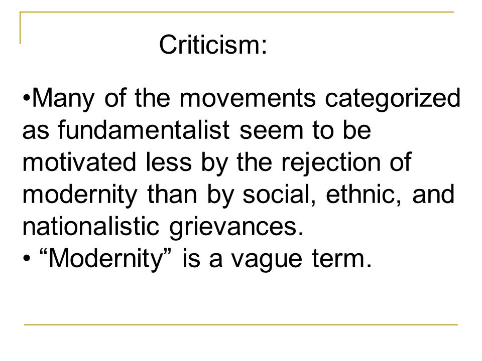Many of the movements categorized as fundamentalist seem to be motivated less by the rejection of modernity than by social, ethnic, and nationalistic