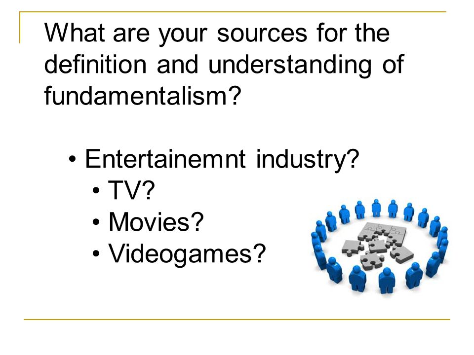 What are your sources for the definition and understanding of fundamentalism? Entertainemnt industry? TV? Movies? Videogames?