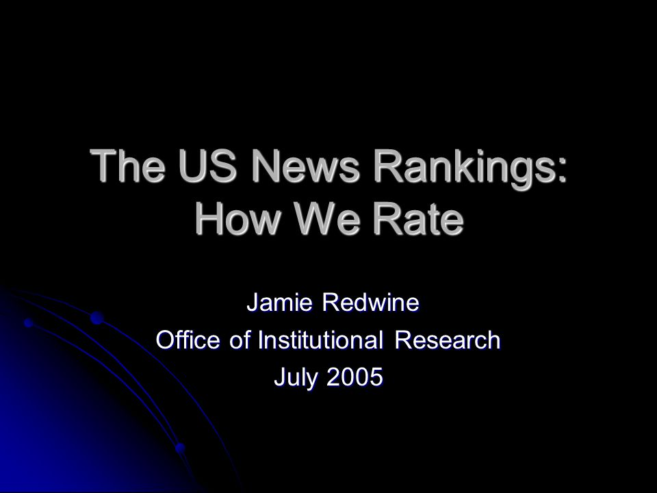 The US News Rankings: How We Rate Jamie Redwine Jamie Redwine Office of Institutional Research July 2005