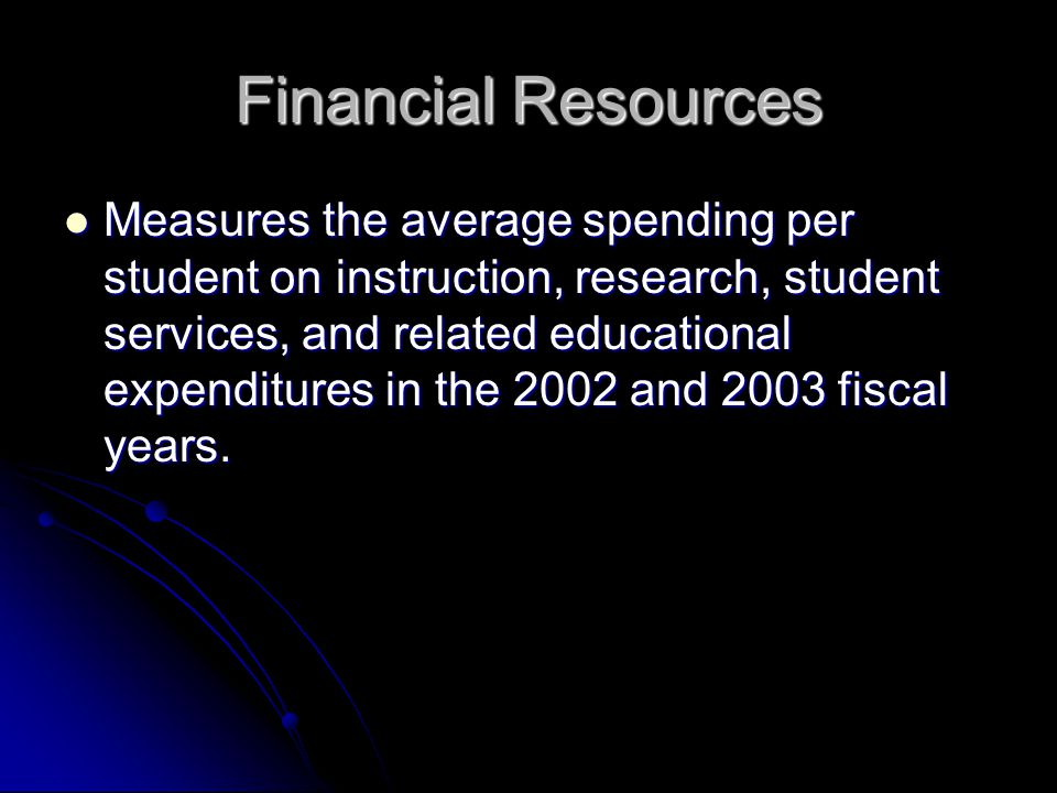 Financial Resources Measures the average spending per student on instruction, research, student services, and related educational expenditures in the