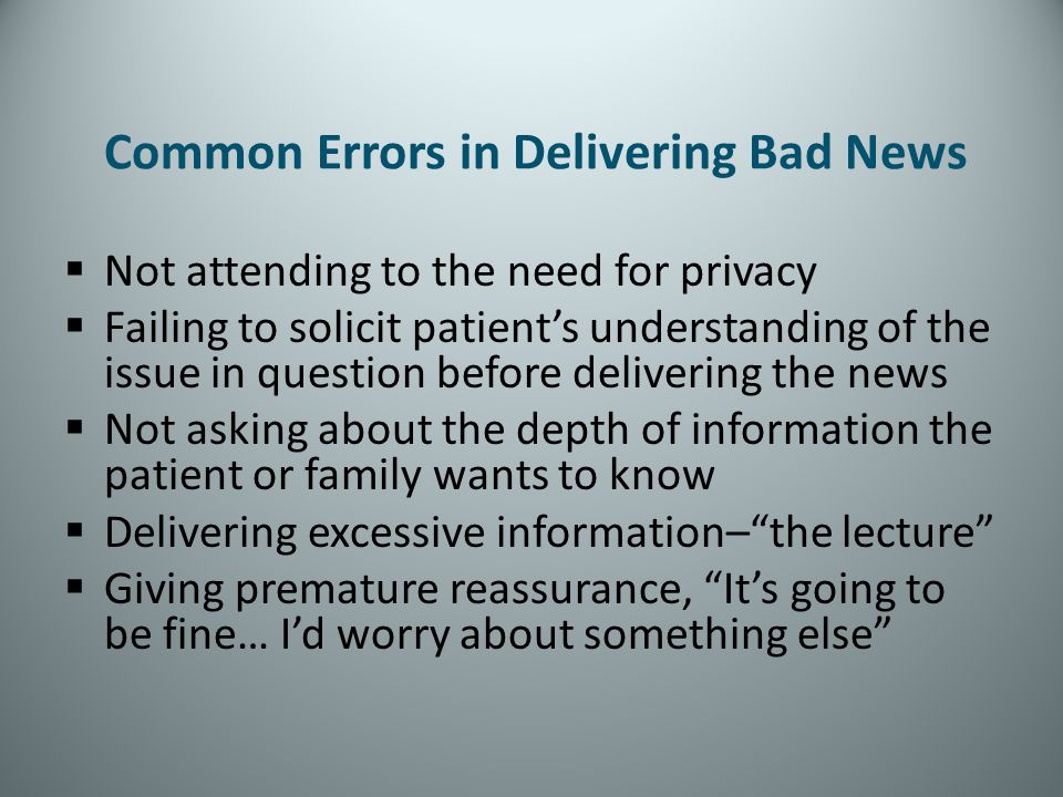 Common Errors in Delivering Bad News Not attending to the need for privacy Failing to solicit patients understanding of the issue in question before d