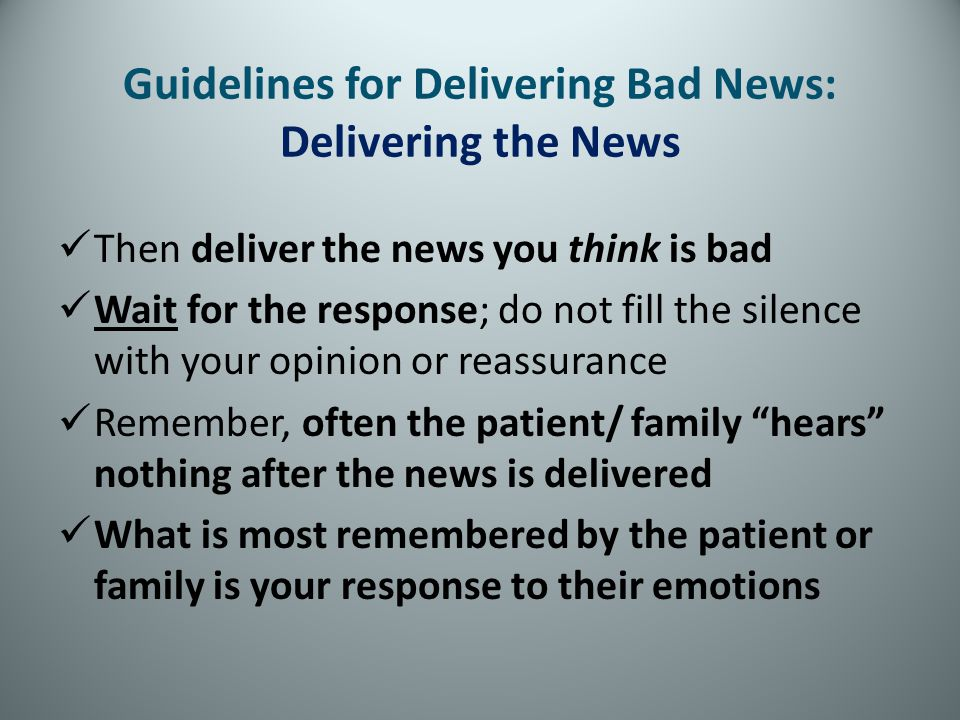 Guidelines for Delivering Bad News: Delivering the News Then deliver the news you think is bad Wait for the response; do not fill the silence with you