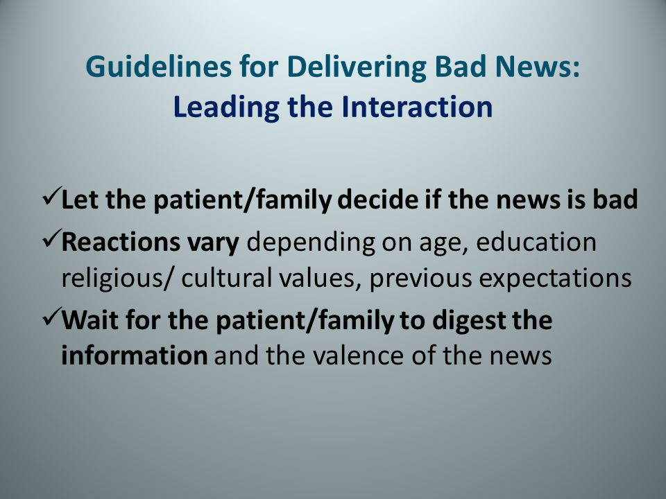 Guidelines for Delivering Bad News: Leading the Interaction Let the patient/family decide if the news is bad Reactions vary depending on age, educatio
