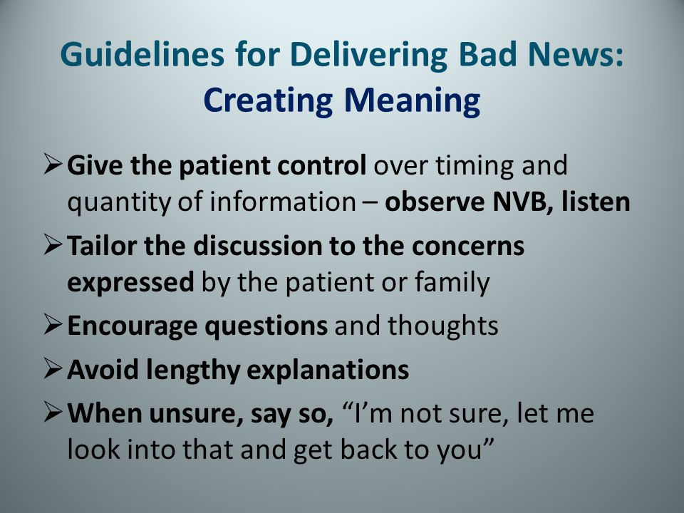 Guidelines for Delivering Bad News: Creating Meaning Give the patient control over timing and quantity of information – observe NVB, listen Tailor the