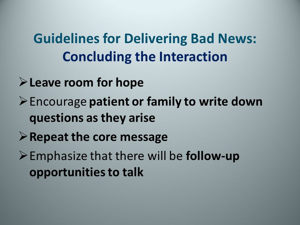 Leave room for hope Encourage patient or family to write down questions as they arise Repeat the core message Emphasize that there will be follow-up o