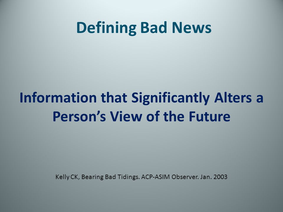 Defining Bad News Information that Significantly Alters a Persons View of the Future Kelly CK, Bearing Bad Tidings. ACP-ASIM Observer. Jan. 2003