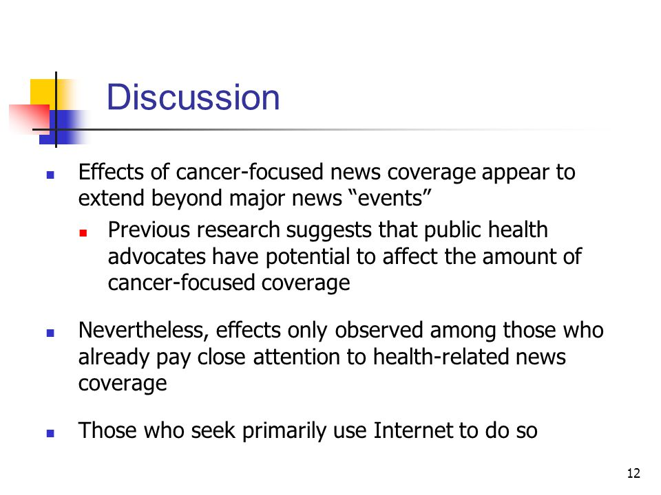 12 Discussion Effects of cancer-focused news coverage appear to extend beyond major news events Previous research suggests that public health advocates have potential to affect the amount of cancer-focused coverage Nevertheless, effects only observed among those who already pay close attention to health-related news coverage Those who seek primarily use Internet to do so