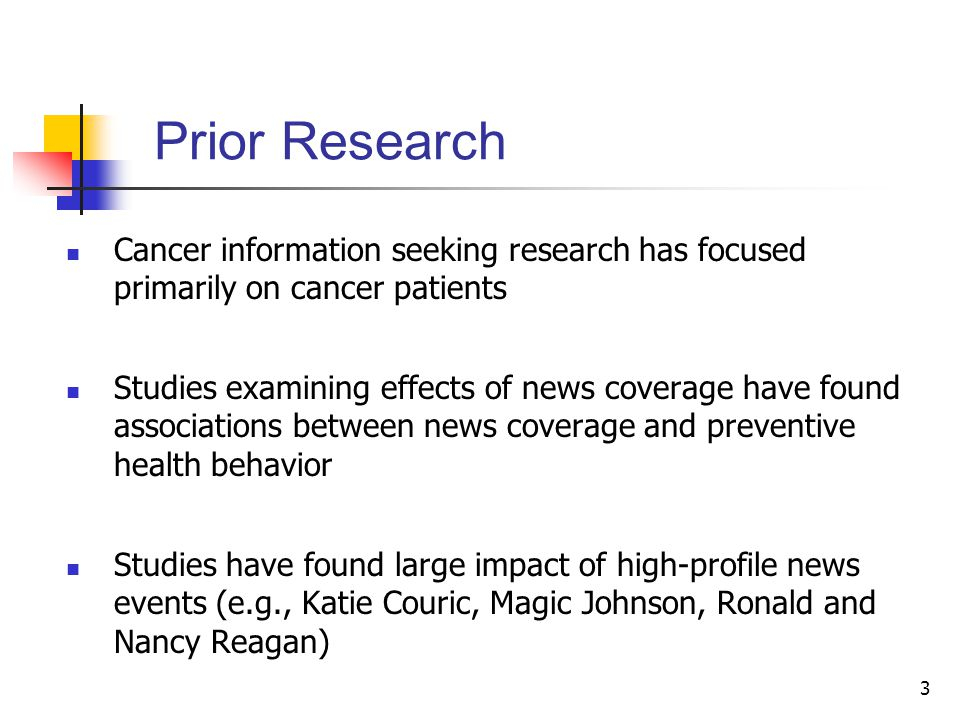 3 Prior Research Cancer information seeking research has focused primarily on cancer patients Studies examining effects of news coverage have found associations between news coverage and preventive health behavior Studies have found large impact of high-profile news events (e.g., Katie Couric, Magic Johnson, Ronald and Nancy Reagan)