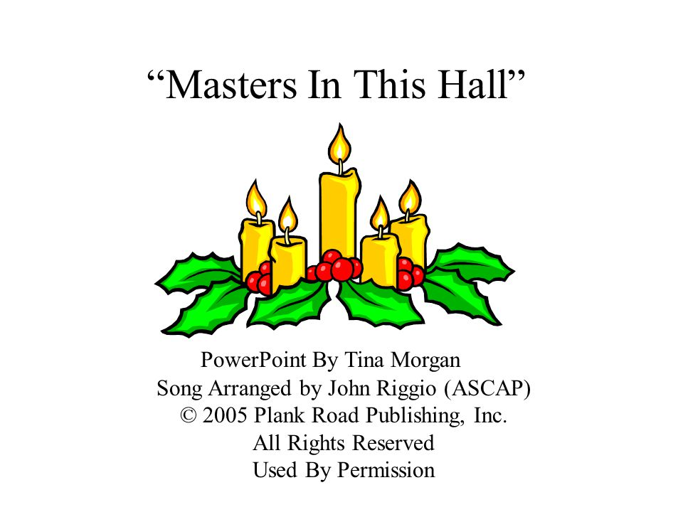 Masters In This Hall PowerPoint By Tina Morgan Song Arranged by John Riggio (ASCAP) © 2005 Plank Road Publishing, Inc. All Rights Reserved Used By Per