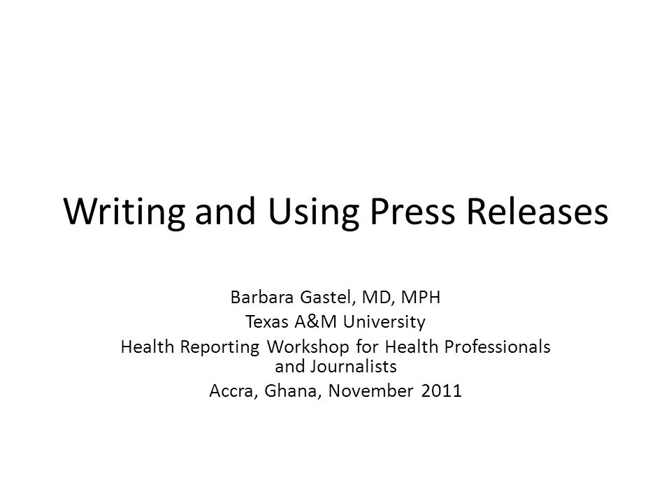 Writing and Using Press Releases Barbara Gastel, MD, MPH Texas A&M University Health Reporting Workshop for Health Professionals and Journalists Accra, Ghana, November 2011
